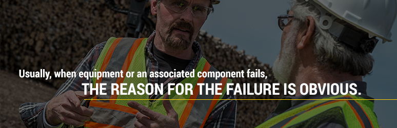 Usually, when equipment or an associated component fails, the reason for failure is obvious.