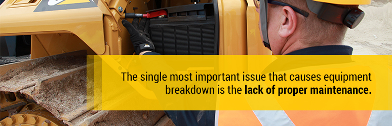 The single most important issue that causes equipment breakdown is the lack of proper maintenance